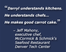 Darryl understands kitchens. He understands chefs... He makes good carrot cake. Jeff Mahony, executive chef, McCormick & Schmick's Seafood Restaurant Denver Tech Center